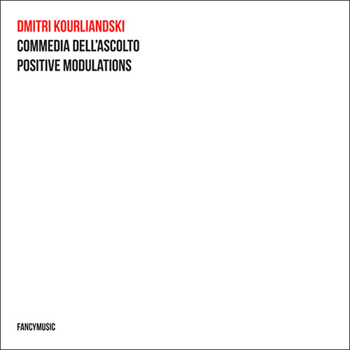Dmitri Kourliandski – Commedia dell'Ascolto / Positive Modulations